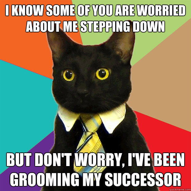 I know some of you are worried about me stepping down but don't worry, I've been grooming my successor - I know some of you are worried about me stepping down but don't worry, I've been grooming my successor  Business Cat