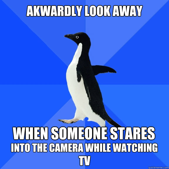 Akwardly look away  When someone stares into the camera while watching TV - Akwardly look away  When someone stares into the camera while watching TV  Socially Awkward Penguin