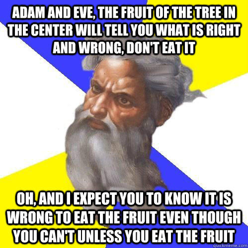 Adam and Eve, The fruit of the tree in the center will tell you what is right and wrong, don't eat it Oh, and I expect you to know it is wrong to eat the fruit even though you can't unless you eat the fruit  Advice God