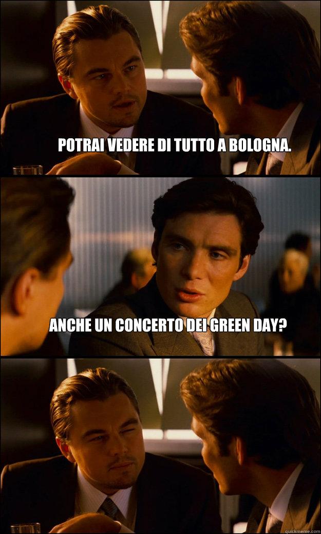 potrai vedere di tutto a Bologna. anche un concerto dei green day ...
