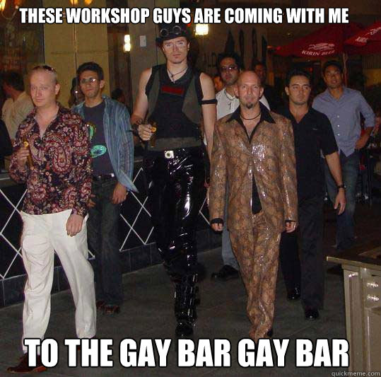 these workshop guys are coming with me to the GAY BAR GAY BAR