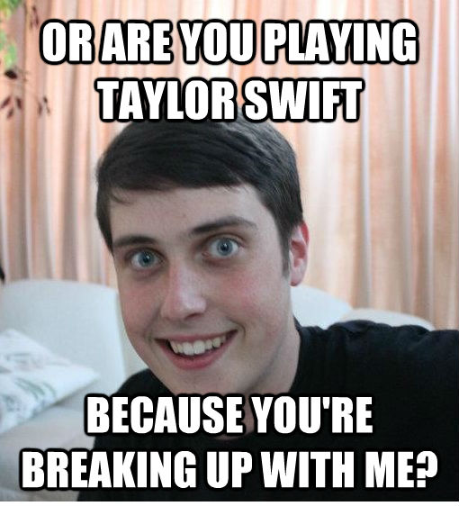OR ARE YOU PLAYING TAYLOR SWIFT BECAUSE YOU'RE BREAKING UP WITH ME? - OR ARE YOU PLAYING TAYLOR SWIFT BECAUSE YOU'RE BREAKING UP WITH ME?  Overly Attached Boyfriend