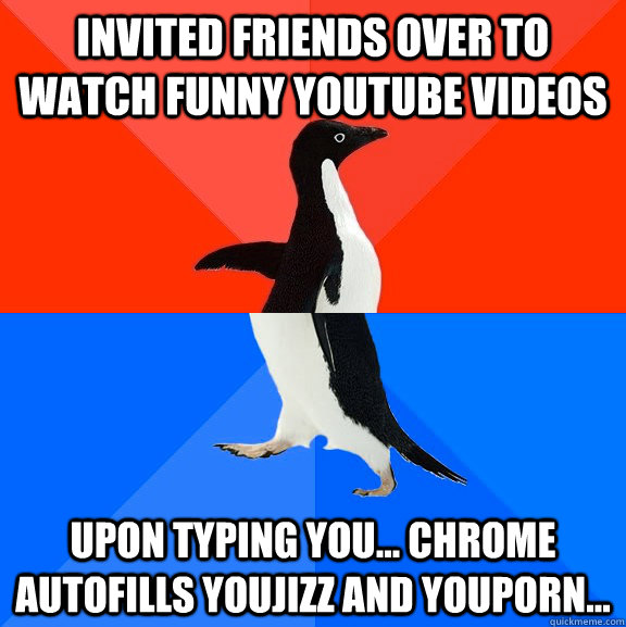 Invited friends over to watch funny youtube videos upon typing you... chrome autofills youjizz and youporn... - Invited friends over to watch funny youtube videos upon typing you... chrome autofills youjizz and youporn...  Socially Awesome Awkward Penguin