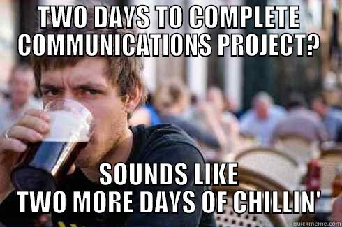 TWO DAYS TO COMPLETE COMMUNICATIONS PROJECT? SOUNDS LIKE TWO MORE DAYS OF CHILLIN'