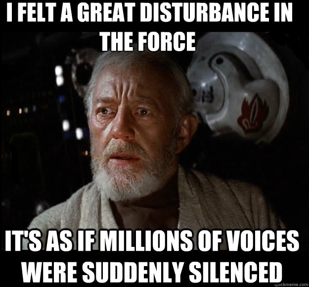 I felt a great disturbance in the force  It's as if millions of voices were suddenly silenced -  I felt a great disturbance in the force  It's as if millions of voices were suddenly silenced  Misc