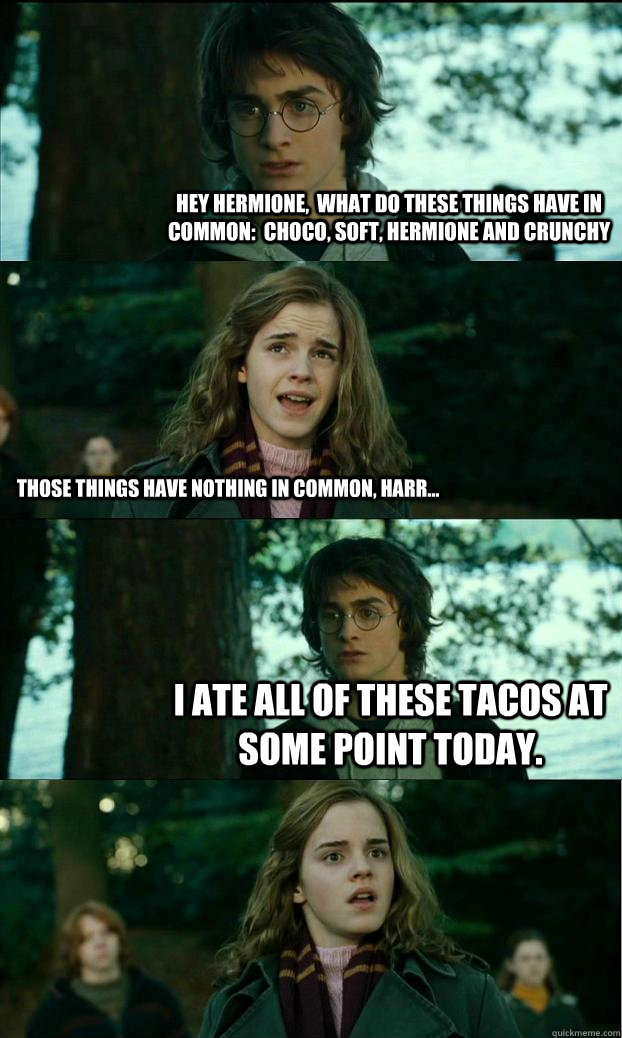hey hermione,  what do these things have in common:  Choco, Soft, Hermione and Crunchy Those things have nothing in common, harr... I ate all of these tacos at some point today. - hey hermione,  what do these things have in common:  Choco, Soft, Hermione and Crunchy Those things have nothing in common, harr... I ate all of these tacos at some point today.  Horny Harry