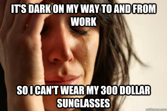 It's dark on my way to and from work So I can't wear my 300 dollar sunglasses - It's dark on my way to and from work So I can't wear my 300 dollar sunglasses  First World Problems