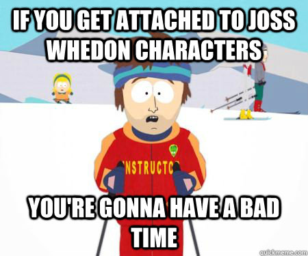 If you get attached to Joss Whedon Characters You're gonna have a bad time - If you get attached to Joss Whedon Characters You're gonna have a bad time  csbadtime
