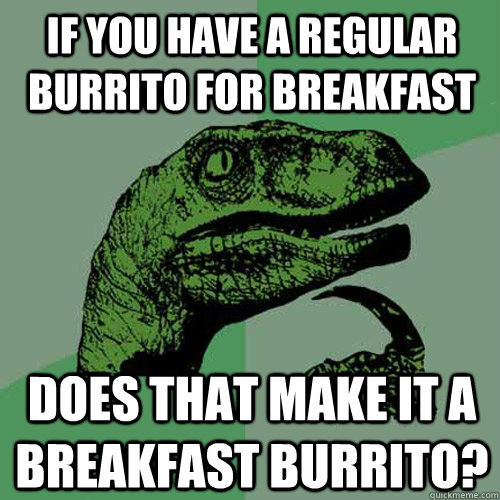 If you have a regular burrito for breakfast Does that make it a breakfast burrito? - If you have a regular burrito for breakfast Does that make it a breakfast burrito?  Philosoraptor