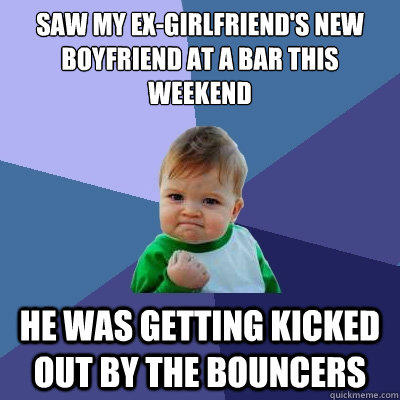 Saw my ex-girlfriend's new boyfriend at a bar this weekend He was getting kicked out by the bouncers - Saw my ex-girlfriend's new boyfriend at a bar this weekend He was getting kicked out by the bouncers  Success Kid