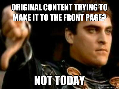 Original content trying to make it to the front page? Not today - Original content trying to make it to the front page? Not today  Downvoting Roman