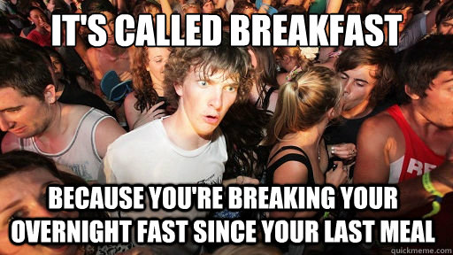 It's called breakfast because you're breaking your overnight fast since your last meal  - It's called breakfast because you're breaking your overnight fast since your last meal   Sudden Clarity Clarence