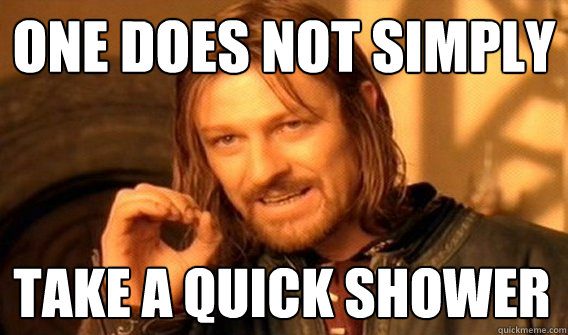 ONE DOES NOT SIMPLY TAKE A QUICK SHOWER - ONE DOES NOT SIMPLY TAKE A QUICK SHOWER  One Does Not Simply