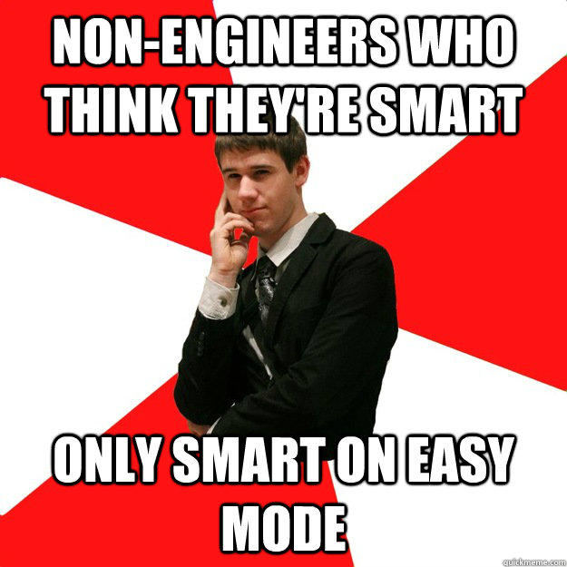 Non-engineers who think they're smart Only smart on easy mode - Non-engineers who think they're smart Only smart on easy mode  Douchebag Engineer