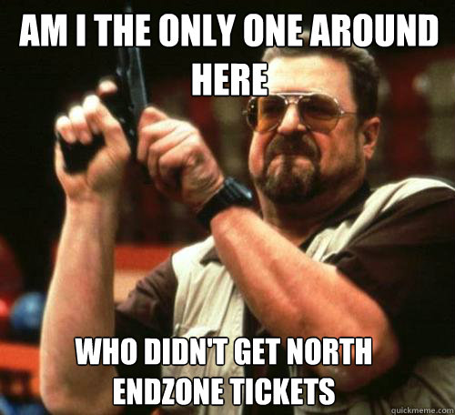 AM I THE ONLY ONE AROUND HERE WHO DIDN'T GET NORTH ENDZONE TICKETS - AM I THE ONLY ONE AROUND HERE WHO DIDN'T GET NORTH ENDZONE TICKETS  Misc