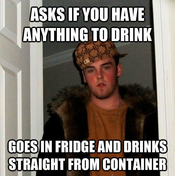 ASKS IF YOU HAVE ANYTHING TO DRINK GOES IN FRIDGE AND DRINKS STRAIGHT FROM CONTAINER - ASKS IF YOU HAVE ANYTHING TO DRINK GOES IN FRIDGE AND DRINKS STRAIGHT FROM CONTAINER  Scumbag Steve