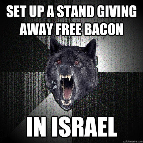 set up a stand giving away free bacon in israel - set up a stand giving away free bacon in israel  Insanity Wolf