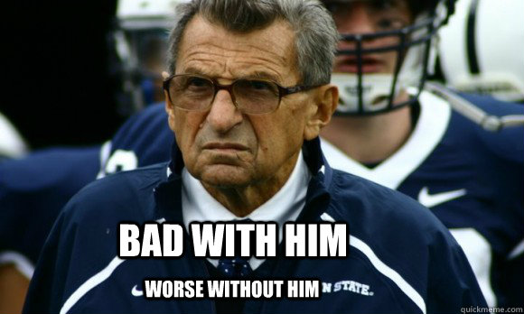 Bad With Him Worse without him  Penn State