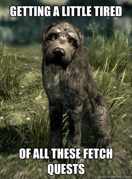 Getting A Little Tired of all these fetch quests - Getting A Little Tired of all these fetch quests  Skyrim Stump