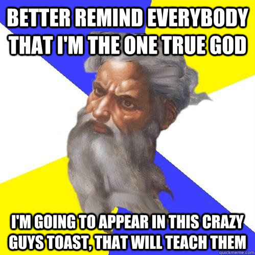 better remind everybody that i'm the one true god I'm going to appear in this crazy guys toast, that will teach them - better remind everybody that i'm the one true god I'm going to appear in this crazy guys toast, that will teach them  Advice God