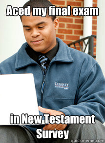Aced my final exam in New Testament Survey - Aced my final exam in New Testament Survey  Liberty University Student