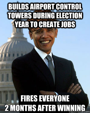 Builds airport control towers during election year to create jobs Fires everyone  2 months after winning - Builds airport control towers during election year to create jobs Fires everyone  2 months after winning  Scumbag Obama