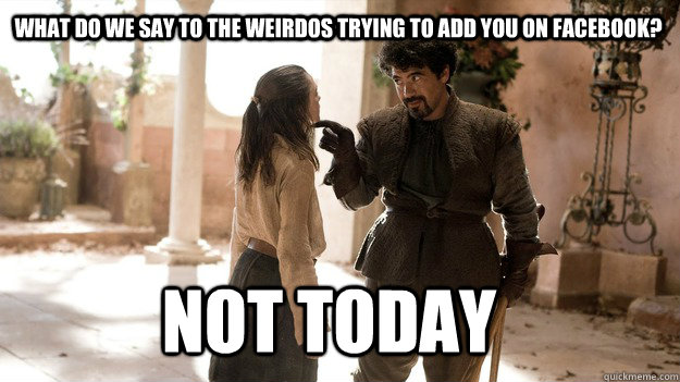 What do we say to the weirdos trying to add you on facebook? Not Today - What do we say to the weirdos trying to add you on facebook? Not Today  Arya not today