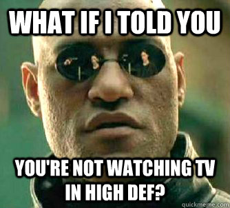 what if i told you You're not watching TV in high def? - what if i told you You're not watching TV in high def?  Matrix Morpheus