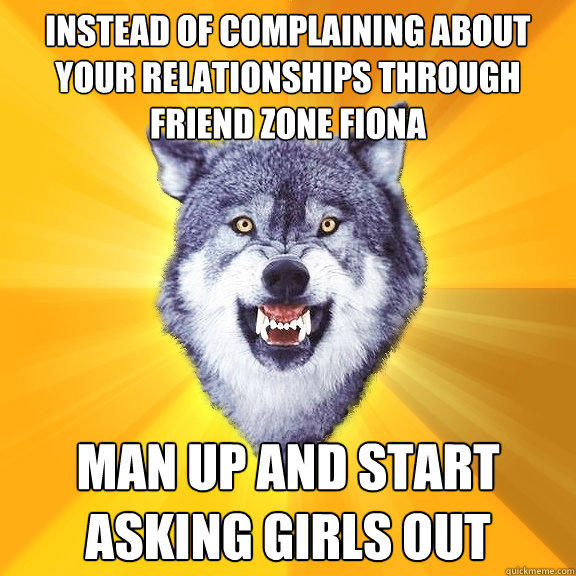 Instead of complaining about your relationships through friend zone fiona Man up and start asking girls out - Instead of complaining about your relationships through friend zone fiona Man up and start asking girls out  Courage Wolf
