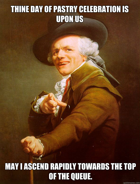 thine day of pastry celebration is upon us May I ascend rapidly towards the top of the queue.   - thine day of pastry celebration is upon us May I ascend rapidly towards the top of the queue.    Joseph Ducreux