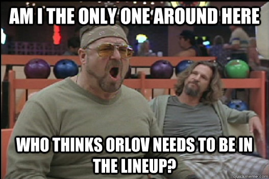 Am I the only one around here Who thinks orlov needs to be in the lineup? - Am I the only one around here Who thinks orlov needs to be in the lineup?  Angry Walter