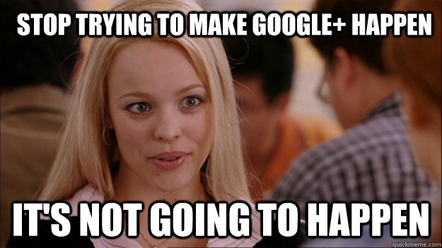 Stop trying to make google+ happen It's not going to happen  Mean Girls Carleton