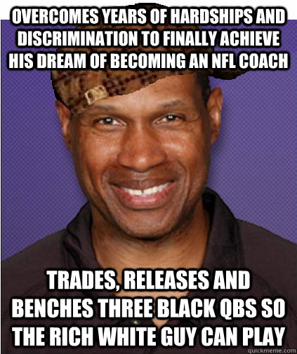Overcomes years of hardships and discrimination to finally achieve his dream of becoming an NFL coach Trades, releases and benches three black QBs so the rich white guy can play