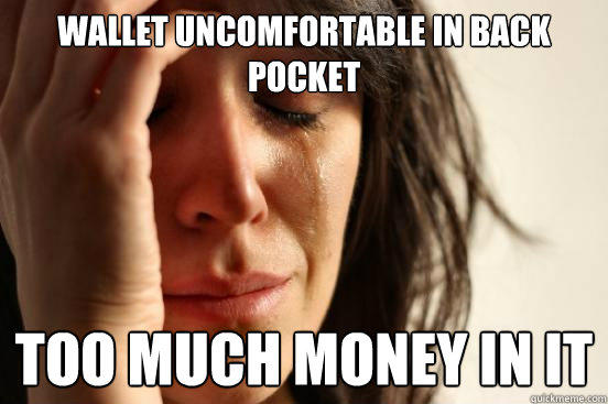 Wallet uncomfortable in back pocket too much money in it - Wallet uncomfortable in back pocket too much money in it  First World Problems