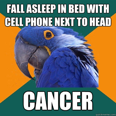 Fall asleep in bed with cell phone next to head Cancer - Fall asleep in bed with cell phone next to head Cancer  Paranoid Parrot