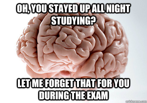 Oh, you stayed up all night studying? Let me forget that for you during the exam - Oh, you stayed up all night studying? Let me forget that for you during the exam  Scumbag Brain