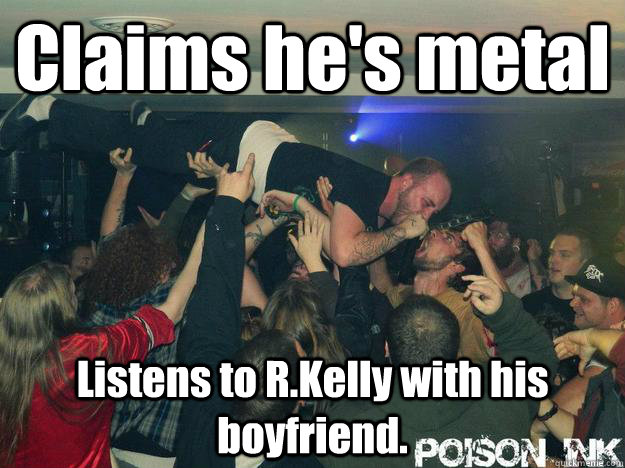 Claims he's metal Listens to R.Kelly with his boyfriend. - Claims he's metal Listens to R.Kelly with his boyfriend.  King of the Douchebags
