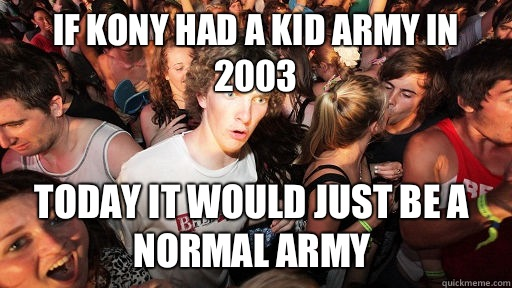If Kony had a kid army in 2003 Today it would just be a normal army - If Kony had a kid army in 2003 Today it would just be a normal army  Sudden Clarity Clarence
