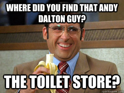 c8852b6f16f6f5934e40ce6d19005e962d581d06aa67e555f317758210844006 where did you find that andy dalton guy? the toilet store? brick