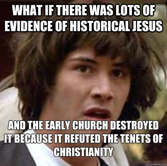What if there was lots of evidence of historical jesus and the early church destroyed it because it refuted the tenets of christianity