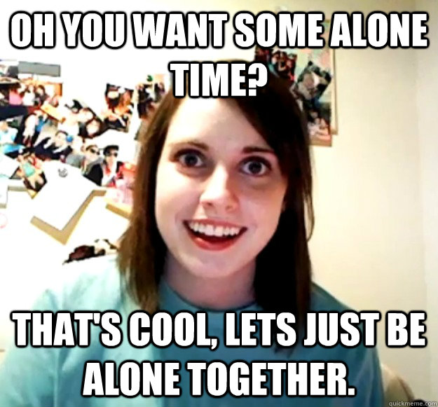 Oh you want some alone time? That's cool, lets just be alone together. - Oh you want some alone time? That's cool, lets just be alone together.  Overly Attached Girlfriend