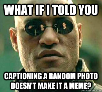 What if I told you captioning a random photo doesn't make it a meme? - What if I told you captioning a random photo doesn't make it a meme?  Matrix Morpheus