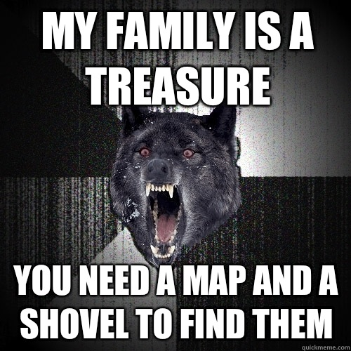 My family is a treasure you need a map and a shovel to find them - My family is a treasure you need a map and a shovel to find them  Insanity Wolf