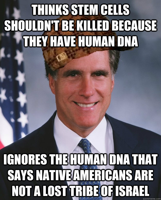 Thinks stem cells shouldn't be killed because they have human DNA Ignores the human DNA that says Native Americans are not a lost tribe of Israel