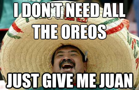 i don't need all the oreos just give me juan - i don't need all the oreos just give me juan  Merry mexican