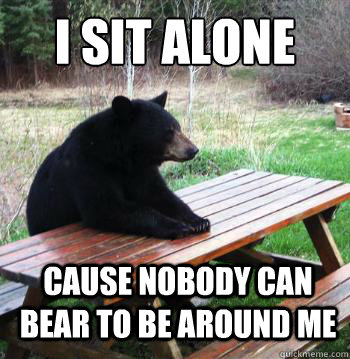I sit alone cause nobody can bear to be around me