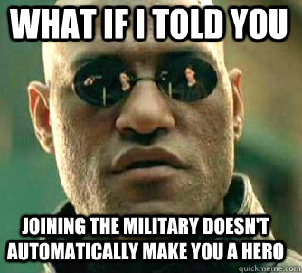 what if i told you joining the military doesn't automatically make you a hero - what if i told you joining the military doesn't automatically make you a hero  Matrix Morpheus