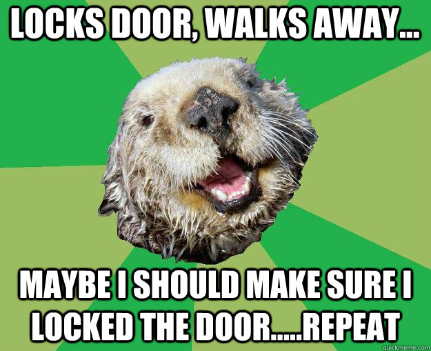 locks door, walks away... maybe i should make sure I locked the door.....repeat - locks door, walks away... maybe i should make sure I locked the door.....repeat  OCD Otter
