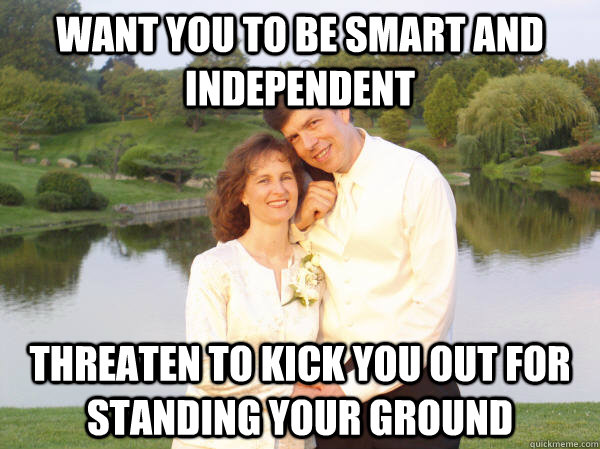 Want you to be smart and independent threaten to kick you out for standing your ground