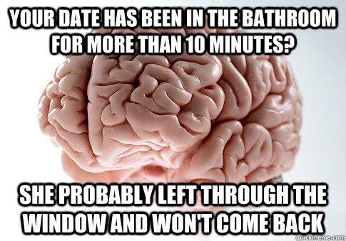 Your date has been in the bathroom for more than 10 minutes? she probably left through the window and won't come back  Scumbag Brain